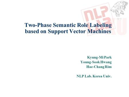 Two-Phase Semantic Role Labeling based on Support Vector Machines Kyung-Mi Park Young-Sook Hwang Hae-Chang Rim NLP Lab. Korea Univ.