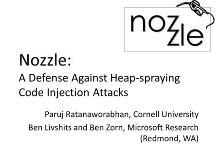 Nozzle: A Defense Against Heap-spraying Code Injection Attacks Paruj Ratanaworabhan, Cornell University Ben Livshits and Ben Zorn, Microsoft Research (Redmond,