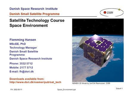 Danish Space Research Institute Danish Small Satellite Programme FH 2002-06-11Space_Environment.ppt Slide # 1 Flemming Hansen MScEE, PhD Technology Manager.