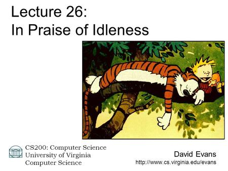 David Evans  CS200: Computer Science University of Virginia Computer Science Lecture 26: In Praise of Idleness.