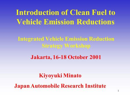 1 Introduction of Clean Fuel to Vehicle Emission Reductions Integrated Vehicle Emission Reduction Strategy Workshop Jakarta, 16-18 October 2001 Kiyoyuki.