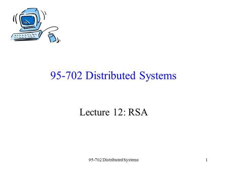 95-702 Distributed Systems1 Lecture 12: RSA. 95-702 Distributed Systems2 Plan for today: Introduce RSA and a toy example using small numbers. This is.