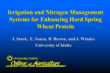 Irrigation and Nitrogen Management Systems for Enhancing Hard Spring Wheat Protein J. Stark, E. Souza, B. Brown, and J. Windes University of Idaho.