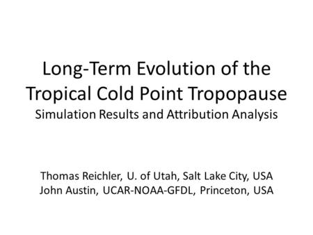 Long-Term Evolution of the Tropical Cold Point Tropopause Simulation Results and Attribution Analysis Thomas Reichler, U. of Utah, Salt Lake City, USA.