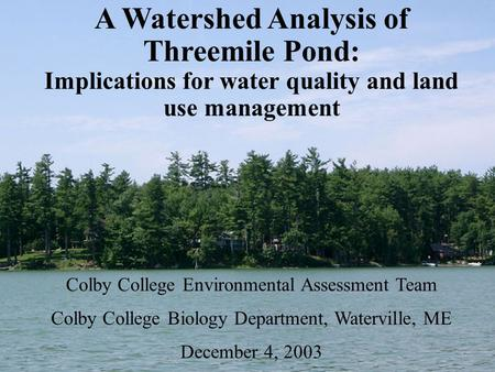 A Watershed Analysis of Threemile Pond: Implications for water quality and land use management Colby College Environmental Assessment Team Colby College.