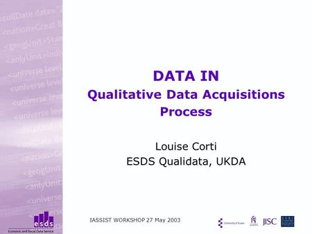 DATA IN Qualitative Data Acquisitions Process Louise Corti ESDS Qualidata, UKDA IASSIST WORKSHOP 27 May 2003.