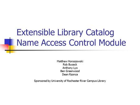 Extensible Library Catalog Name Access Control Module Matthew Horoszowski Rob Busack Anthony Lyo Ben Greenwood Dean Rzonca Sponsored by University of Rochester.