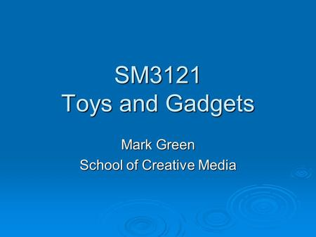 SM3121 Toys and Gadgets Mark Green School of Creative Media.