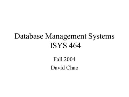 Database Management Systems ISYS 464 Fall 2004 David Chao.