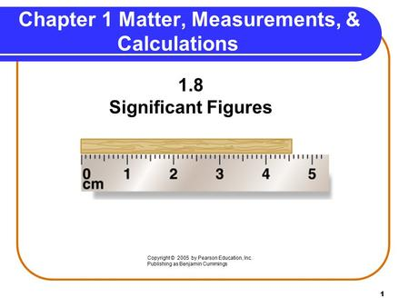 1 1.8 Significant Figures Chapter 1 Matter, Measurements, & Calculations Copyright © 2005 by Pearson Education, Inc. Publishing as Benjamin Cummings.