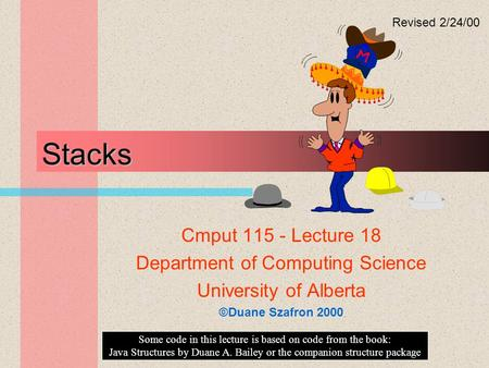 Stacks Cmput 115 - Lecture 18 Department of Computing Science University of Alberta ©Duane Szafron 2000 Some code in this lecture is based on code from.