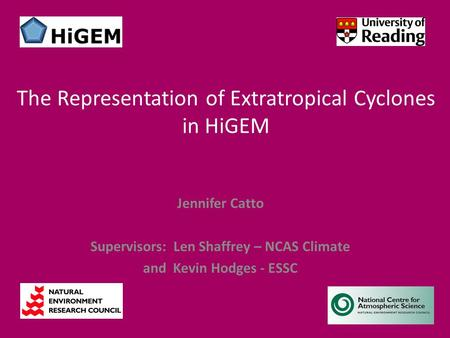 Jennifer Catto Supervisors: Len Shaffrey – NCAS Climate and Kevin Hodges - ESSC The Representation of Extratropical Cyclones in HiGEM.