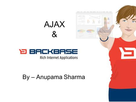 AJAX & By – Anupama Sharma. Defining Ajax Ajax isn't a technology. It's really several technologies, each flourishing in its own right, coming together.