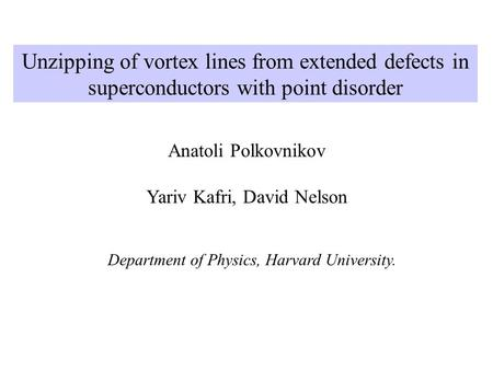 Unzipping of vortex lines from extended defects in superconductors with point disorder Anatoli Polkovnikov Yariv Kafri, David Nelson Department of Physics,