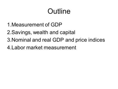 Outline 1.Measurement of GDP 2.Savings, wealth and capital 3.Nominal and real GDP and price indices 4.Labor market measurement.