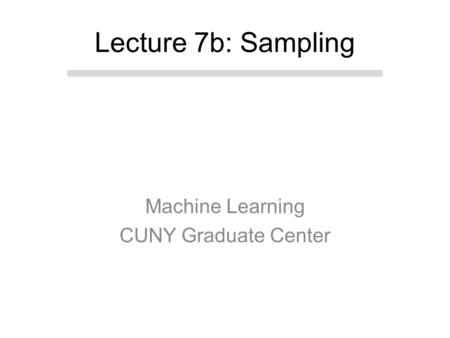Machine Learning CUNY Graduate Center Lecture 7b: Sampling.