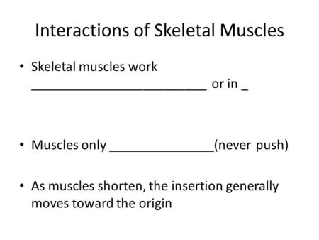 Interactions of Skeletal Muscles Skeletal muscles work _________________________ or in _ Muscles only _______________(never push) As muscles shorten, the.