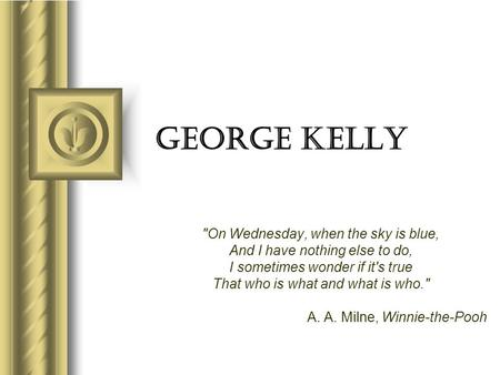 George Kelly On Wednesday, when the sky is blue, And I have nothing else to do, I sometimes wonder if it's true That who is what and what is who. A.