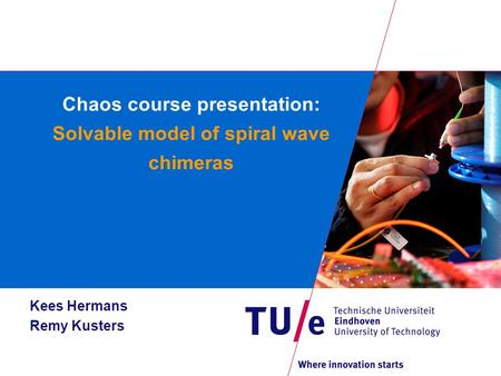 Chaos course presentation: Solvable model of spiral wave chimeras Kees Hermans Remy Kusters.