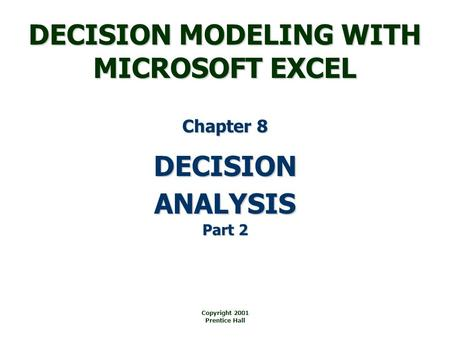 DECISION MODELING WITH MICROSOFT EXCEL Copyright 2001 Prentice Hall DECISION Chapter 8 ANALYSIS Part 2.