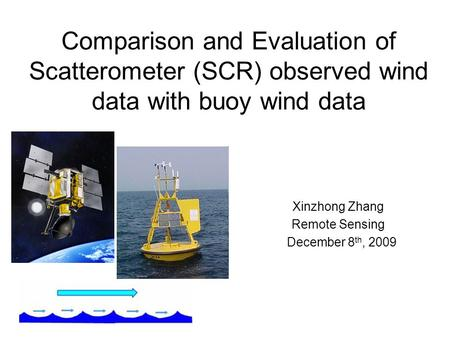 Comparison and Evaluation of Scatterometer (SCR) observed wind data with buoy wind data Xinzhong Zhang Remote Sensing December 8 th, 2009.