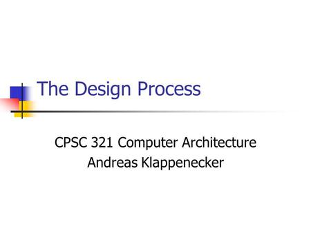 The Design Process CPSC 321 Computer Architecture Andreas Klappenecker.