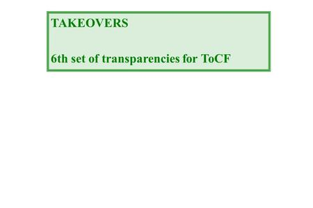 TAKEOVERS 6th set of transparencies for ToCF. 2 Gains: target shareholders  30% acquiring co  0 % (hubris? free riding?...) other constituencies? (workers,