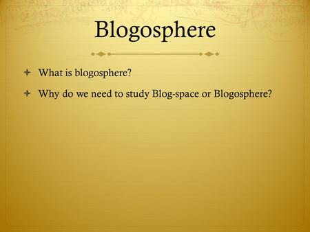 Blogosphere  What is blogosphere?  Why do we need to study Blog-space or Blogosphere?