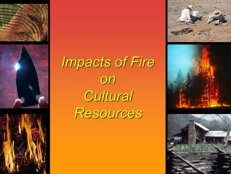 Impacts of Fire on Cultural Resources. A Cultural Resource Is… A fragile and nonrenewable remain of human activity.