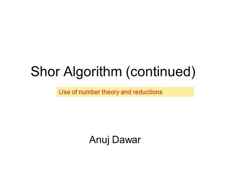 Shor Algorithm (continued) Anuj Dawar Use of number theory and reductions.