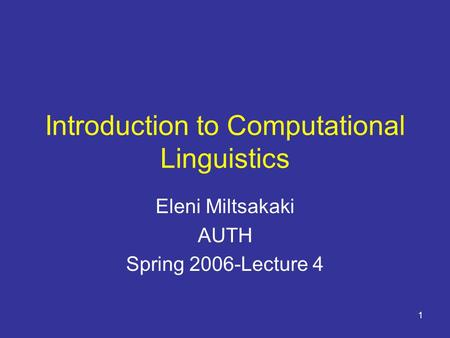 1 Introduction to Computational Linguistics Eleni Miltsakaki AUTH Spring 2006-Lecture 4.