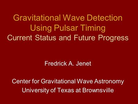 Gravitational Wave Detection Using Pulsar Timing Current Status and Future Progress Fredrick A. Jenet Center for Gravitational Wave Astronomy University.
