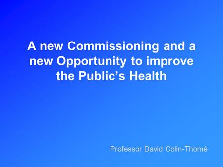 A new Commissioning and a new Opportunity to improve the Public's Health Professor David Colin-Thomé.