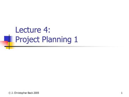 © J. Christopher Beck 20051 Lecture 4: Project Planning 1.