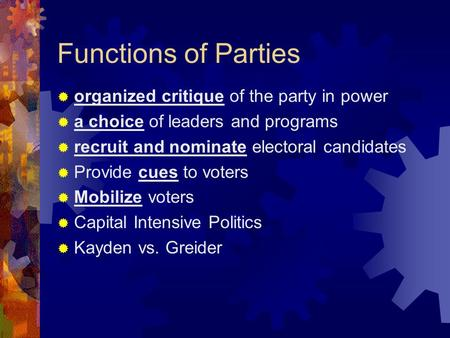 Functions of Parties  organized critique of the party in power  a choice of leaders and programs  recruit and nominate electoral candidates  Provide.