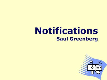 Notifications Saul Greenberg. A fundamental issue with user interfaces is how to help users stay aware of information without being overly intrusive.