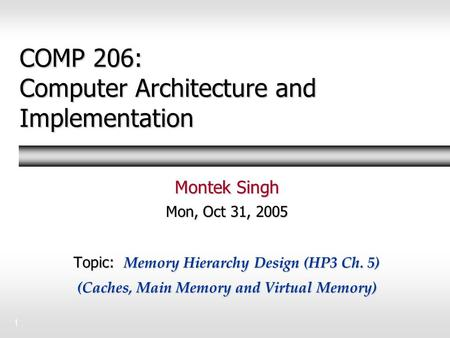 1 COMP 206: Computer Architecture and Implementation Montek Singh Mon, Oct 31, 2005 Topic: Memory Hierarchy Design (HP3 Ch. 5) (Caches, Main Memory and.