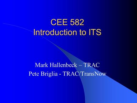 CEE 582 Introduction to ITS Mark Hallenbeck – TRAC Pete Briglia - TRAC/TransNow.