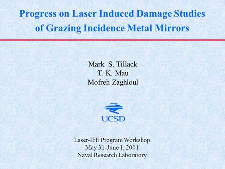 Progress on Laser Induced Damage Studies of Grazing Incidence Metal Mirrors Mark S. Tillack T. K. Mau Mofreh Zaghloul Laser-IFE Program Workshop May 31-June.
