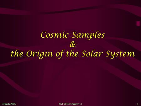 1 March 2005AST 2010: Chapter 131 Cosmic Samples & the Origin of the Solar System.