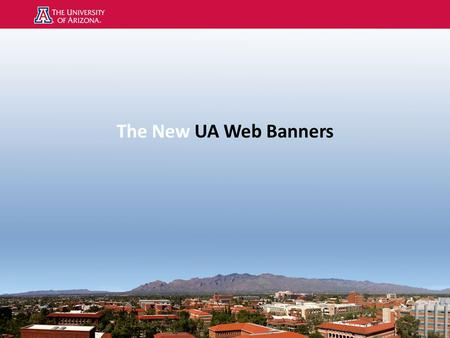 The New UA Web Banners. UA Web Banner Policy Level One Websites Colleges and Schools Non-academic departments Service units that are focused on external.