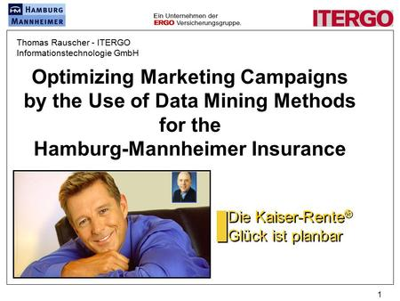 1 Optimizing Marketing Campaigns by the Use of Data Mining Methods for the Hamburg-Mannheimer Insurance Die Kaiser-Rente ® Glück ist planbar Thomas Rauscher.