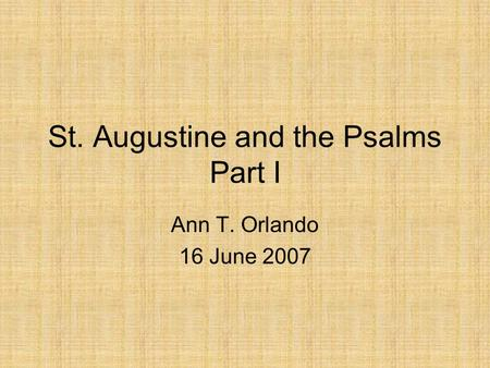 St. Augustine and the Psalms Part I Ann T. Orlando 16 June 2007.