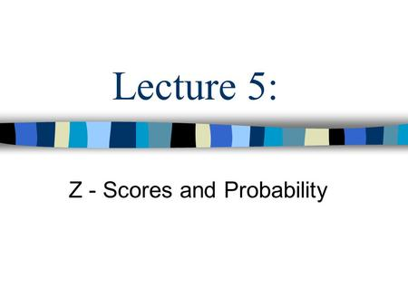 Lecture 5: Z - Scores and Probability. What we Know We know all about descriptive statistics: –Frequency distributions –Histograms –Measures of Central.