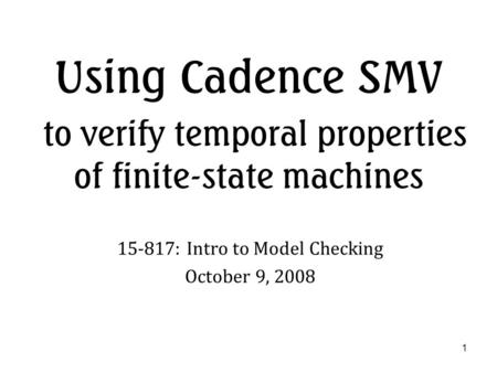 1 Using Cadence SMV to verify temporal properties of finite-state machines 15-817: Intro to Model Checking October 9, 2008.