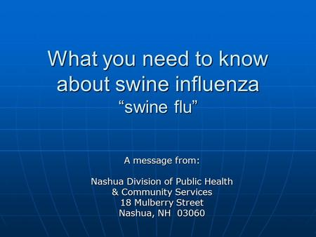 "What you need to know about swine influenza ""swine flu"" A message from: Nashua Division of Public Health & Community Services 18 Mulberry Street Nashua,"
