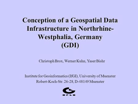 Conception of a Geospatial Data Infrastructure in Northrhine- Westphalia, Germany (GDI) Institute for Geoinformatics (IfGI), University of Muenster Robert-Koch-Str.