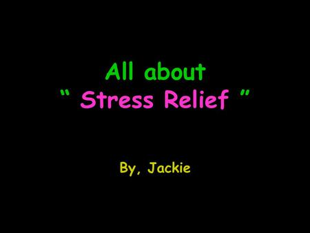 "All about "" Stress Relief "" By, Jackie. Major ways of stress relief Music Therapy Exercise (Yoga, stretching.. etc) Vitamin C Aromatherapy The Relaxation."