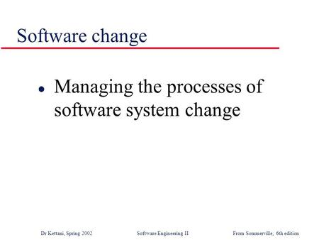 Dr Kettani, Spring 2002 Software Engineering IIFrom Sommerville, 6th edition Software change l Managing the processes of software system change.