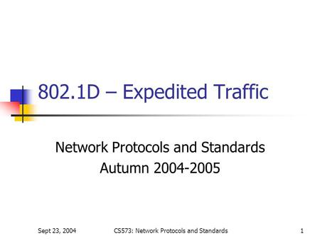 Sept 23, 2004CS573: Network Protocols and Standards1 802.1D – Expedited Traffic Network Protocols and Standards Autumn 2004-2005.
